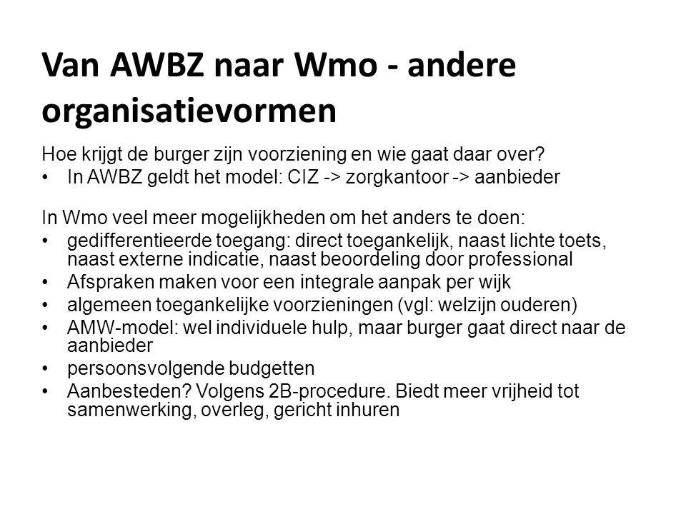 Van AWBZ naar Wmo - andere organisatievormen Hoe krijgt de burger zijn voorziening en wie gaat daar over? •In AWBZ geldt het model: CIZ -> zorgkantoor