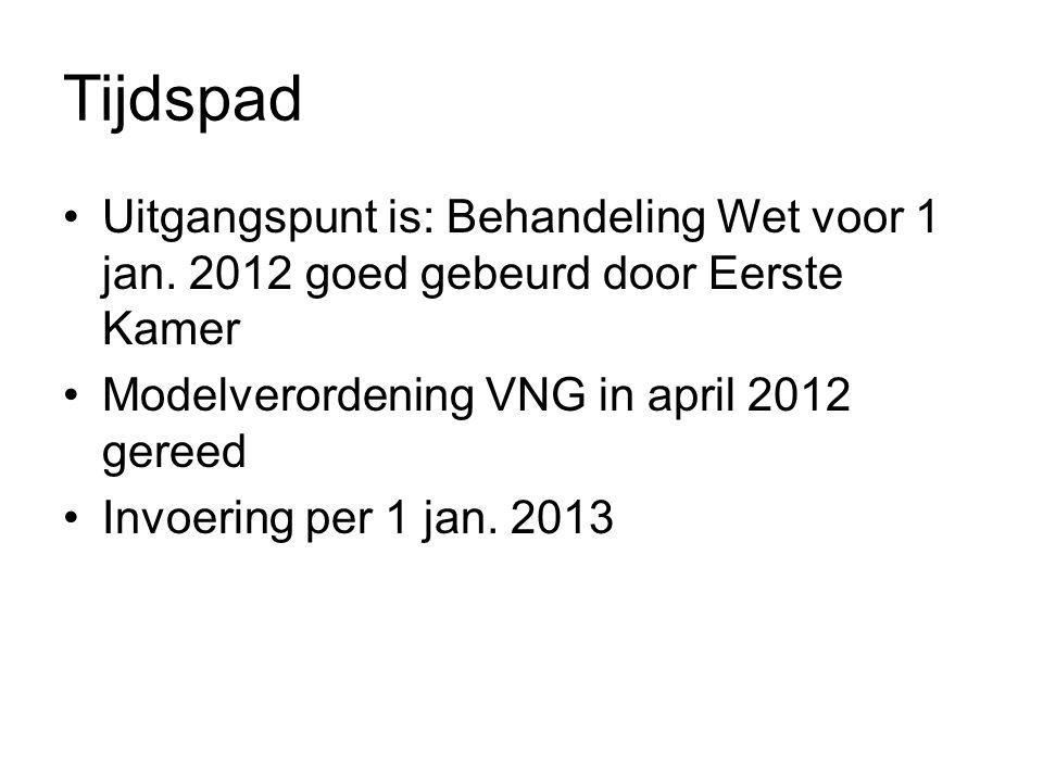 Tijdspad •Uitgangspunt is: Behandeling Wet voor 1 jan. 2012 goed gebeurd door Eerste Kamer •Modelverordening VNG in april 2012 gereed •Invoering per 1