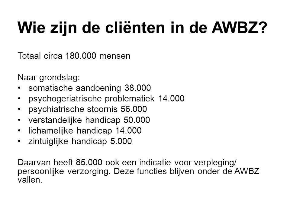 Wie zijn de cliënten in de AWBZ? Totaal circa 180.000 mensen Naar grondslag: •somatische aandoening 38.000 •psychogeriatrische problematiek 14.000 •ps