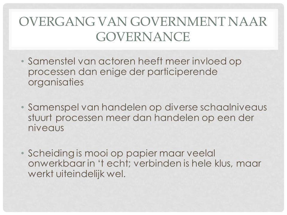OVERGANG VAN GOVERNMENT NAAR GOVERNANCE • Samenstel van actoren heeft meer invloed op processen dan enige der participerende organisaties • Samenspel