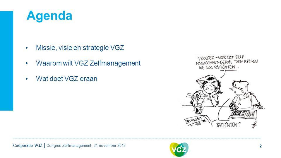 Coöperatie VGZ | Agenda •Missie, visie en strategie VGZ •Waarom wilt VGZ Zelfmanagement •Wat doet VGZ eraan 2 Congres Zelfmanagement, 21 november 2013