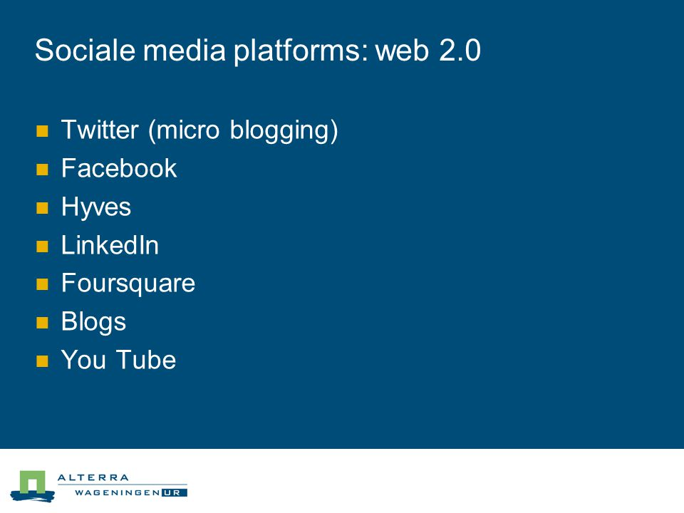 Sociale media platforms: web 2.0  Twitter (micro blogging)  Facebook  Hyves  LinkedIn  Foursquare  Blogs  You Tube