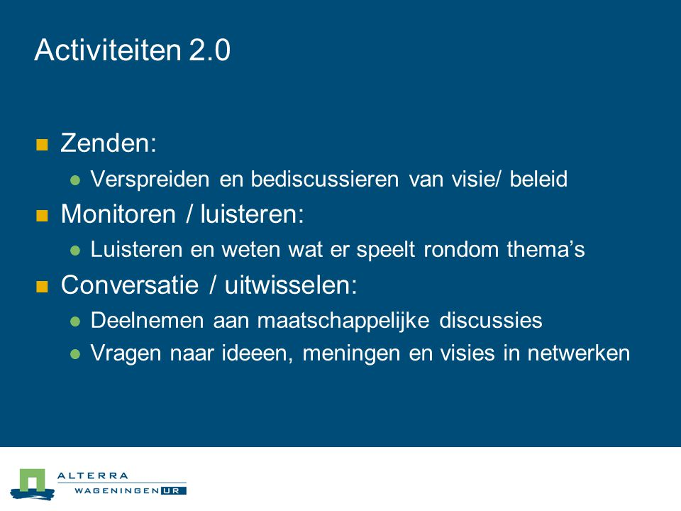 Activiteiten 2.0  Zenden:  Verspreiden en bediscussieren van visie/ beleid  Monitoren / luisteren:  Luisteren en weten wat er speelt rondom thema's  Conversatie / uitwisselen:  Deelnemen aan maatschappelijke discussies  Vragen naar ideeen, meningen en visies in netwerken