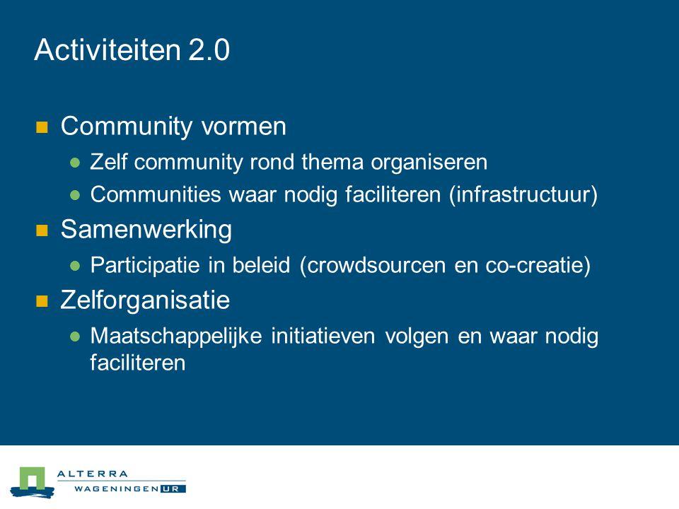 Activiteiten 2.0  Community vormen  Zelf community rond thema organiseren  Communities waar nodig faciliteren (infrastructuur)  Samenwerking  Participatie in beleid (crowdsourcen en co-creatie)  Zelforganisatie  Maatschappelijke initiatieven volgen en waar nodig faciliteren