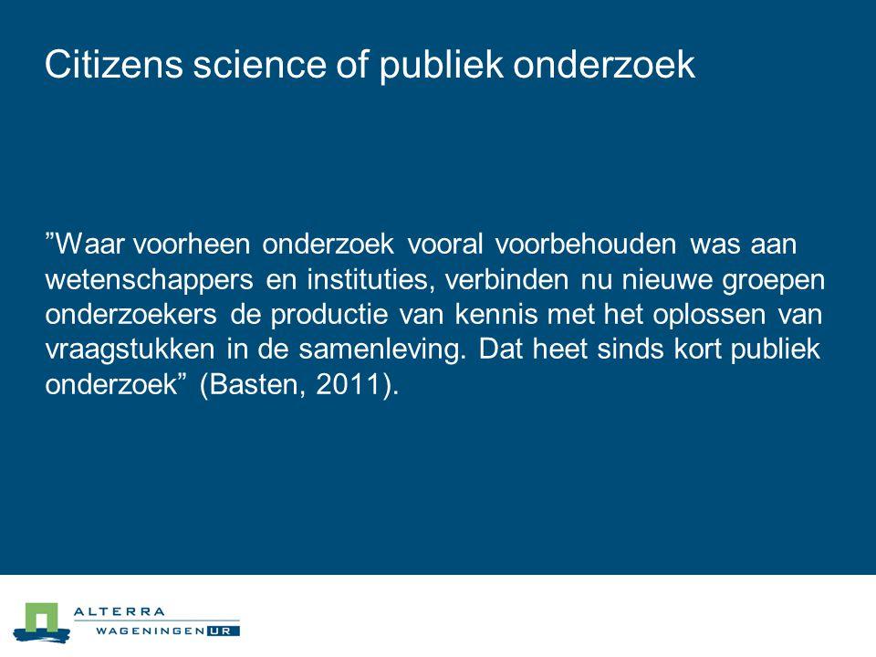 Citizens science of publiek onderzoek Waar voorheen onderzoek vooral voorbehouden was aan wetenschappers en instituties, verbinden nu nieuwe groepen onderzoekers de productie van kennis met het oplossen van vraagstukken in de samenleving.