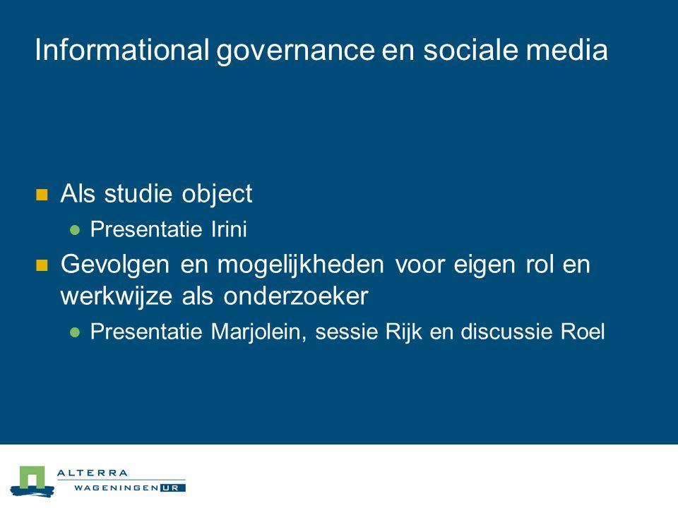 Informational governance en sociale media  Als studie object  Presentatie Irini  Gevolgen en mogelijkheden voor eigen rol en werkwijze als onderzoeker  Presentatie Marjolein, sessie Rijk en discussie Roel
