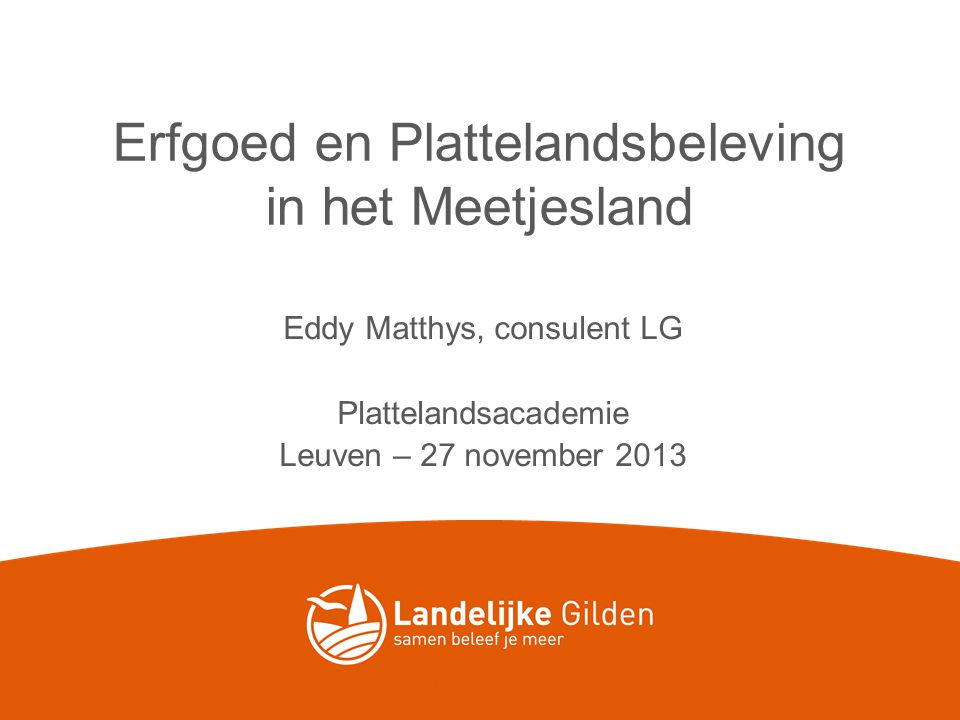 Erfgoed en Plattelandsbeleving in het Meetjesland Eddy Matthys, consulent LG Plattelandsacademie Leuven – 27 november 2013