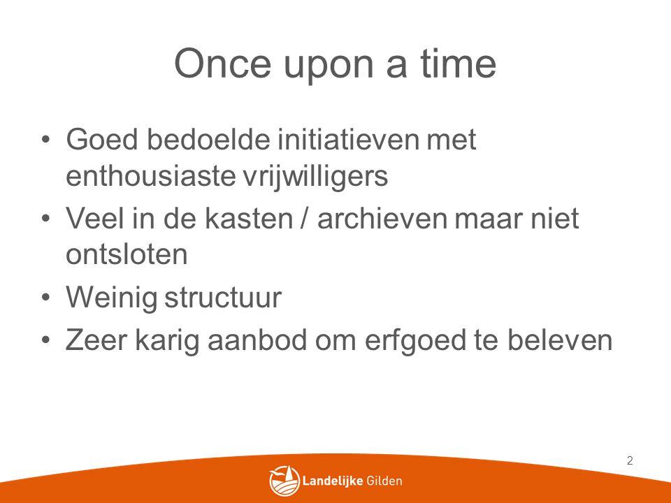 Once upon a time •Goed bedoelde initiatieven met enthousiaste vrijwilligers •Veel in de kasten / archieven maar niet ontsloten •Weinig structuur •Zeer