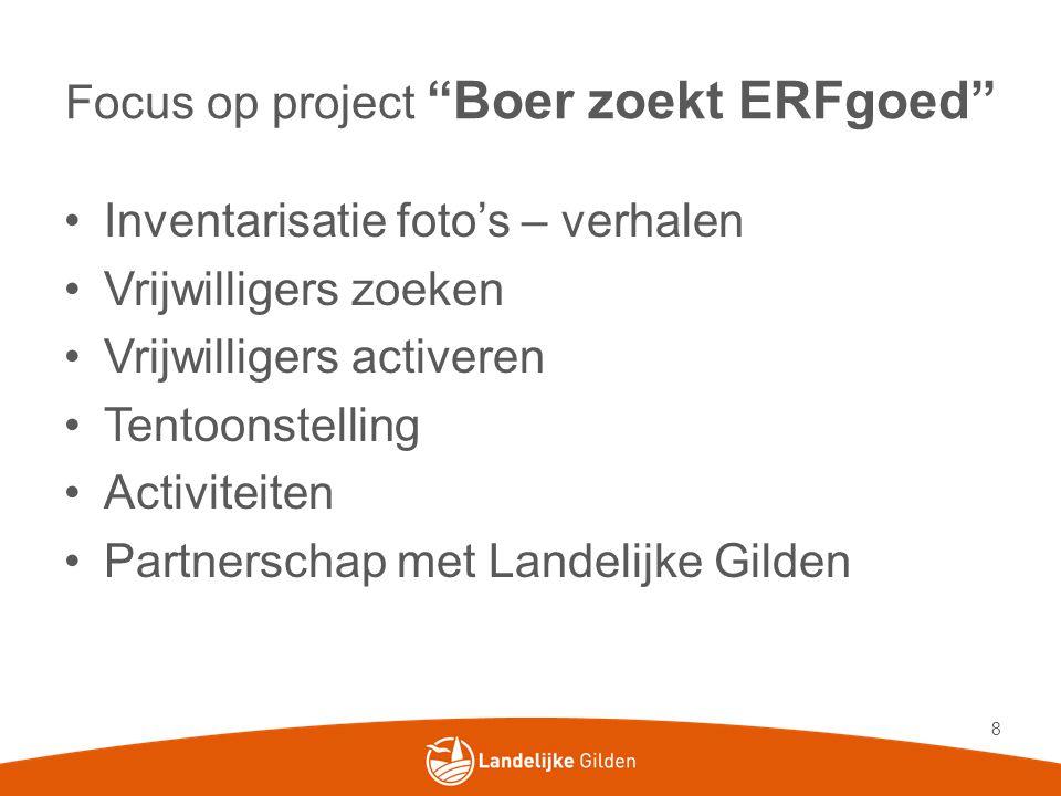 """Focus op project """"Boer zoekt ERFgoed"""" •Inventarisatie foto's – verhalen •Vrijwilligers zoeken •Vrijwilligers activeren •Tentoonstelling •Activiteiten"""