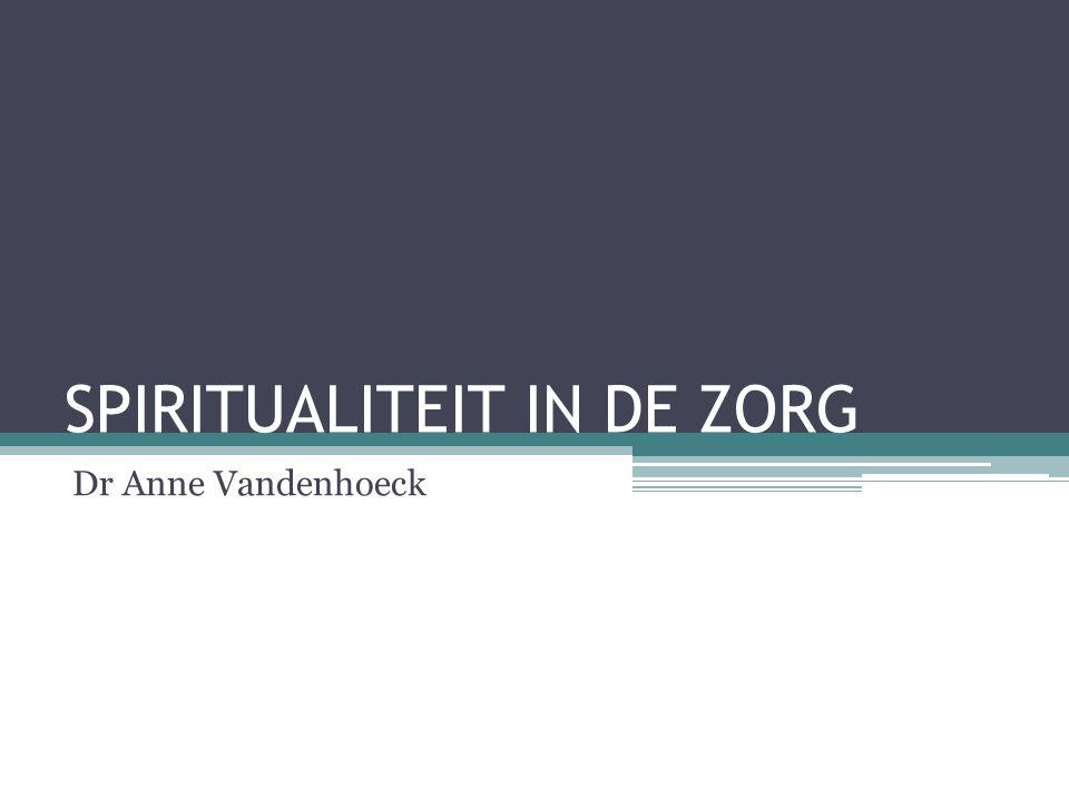 SPIRITUALITEIT IN DE ZORG Dr Anne Vandenhoeck