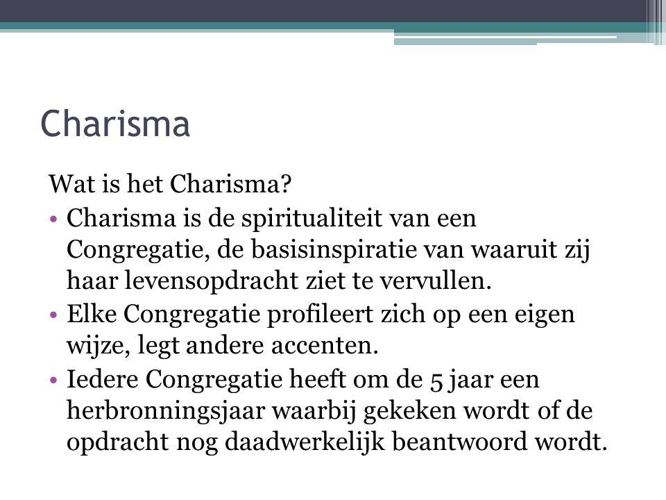 Charisma Wat is het Charisma? •Charisma is de spiritualiteit van een Congregatie, de basisinspiratie van waaruit zij haar levensopdracht ziet te vervu