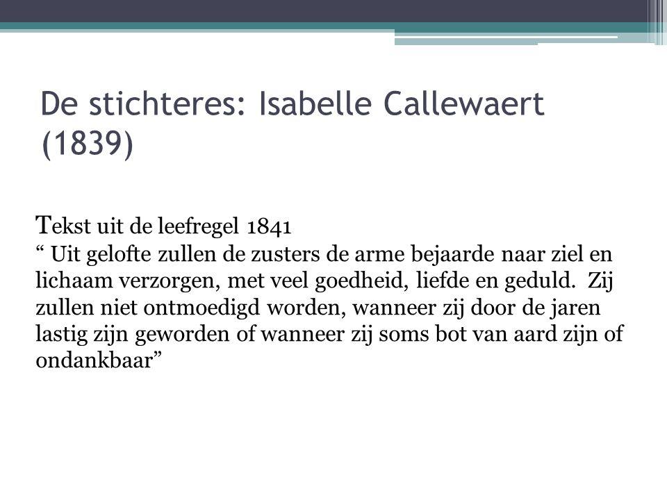 """De stichteres: Isabelle Callewaert (1839) T ekst uit de leefregel 1841 """" Uit gelofte zullen de zusters de arme bejaarde naar ziel en lichaam verzorgen"""