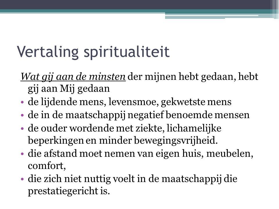 Vertaling spiritualiteit Wat gij aan de minsten der mijnen hebt gedaan, hebt gij aan Mij gedaan •de lijdende mens, levensmoe, gekwetste mens •de in de