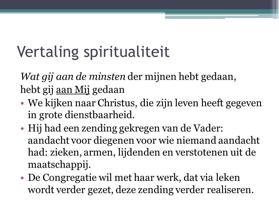 Vertaling spiritualiteit Wat gij aan de minsten der mijnen hebt gedaan, hebt gij aan Mij gedaan •We kijken naar Christus, die zijn leven heeft gegeven