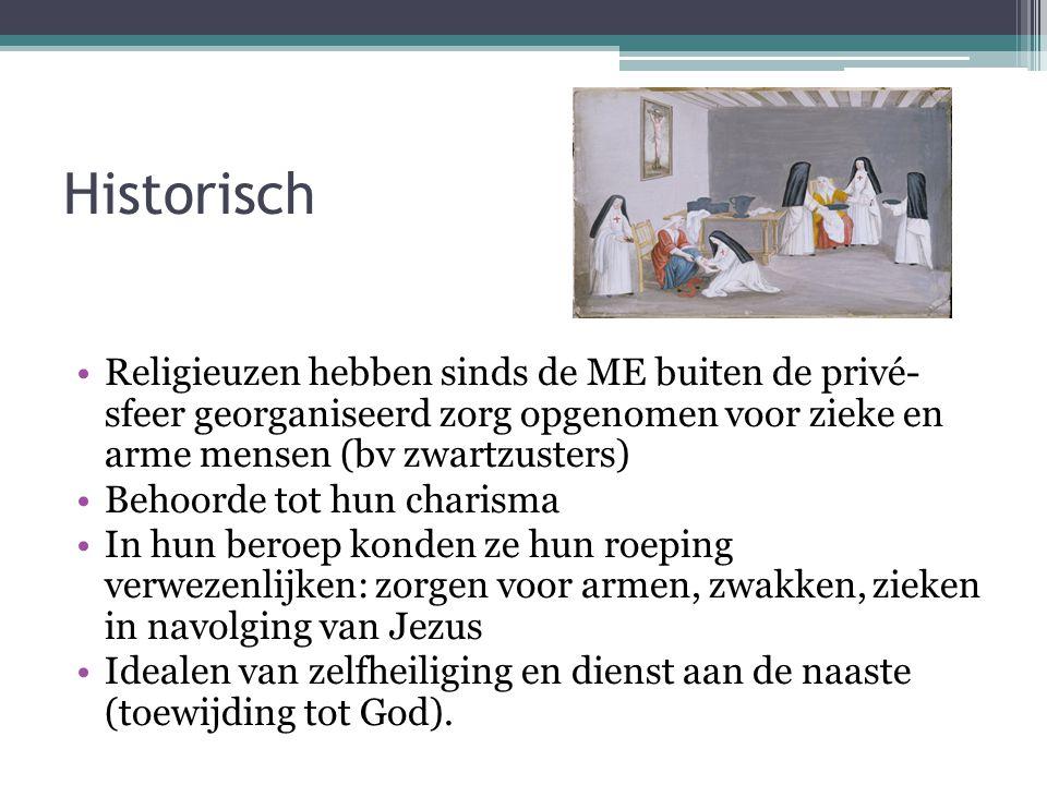 Historisch •Religieuzen hebben sinds de ME buiten de privé- sfeer georganiseerd zorg opgenomen voor zieke en arme mensen (bv zwartzusters) •Behoorde t