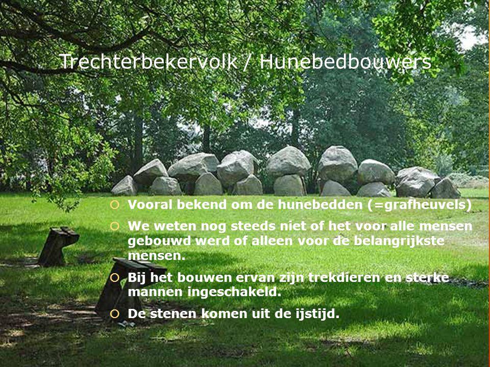 Hunebedden bouwers  Je kunt ze nog vinden in Drenthe.