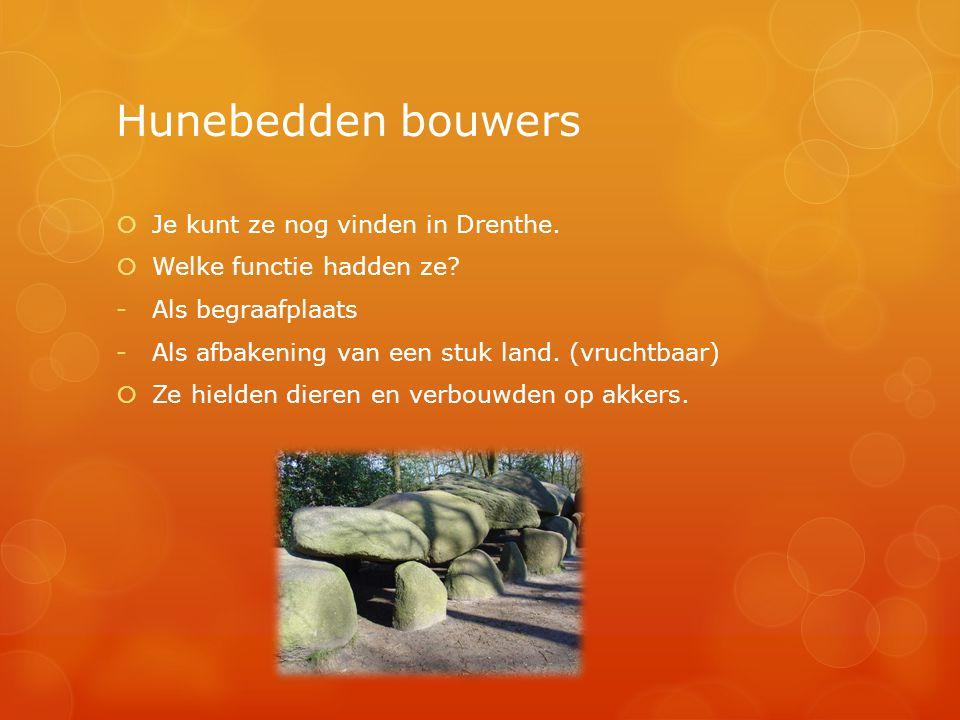 Hunebedden bouwers  Je kunt ze nog vinden in Drenthe.  Welke functie hadden ze? -Als begraafplaats -Als afbakening van een stuk land. (vruchtbaar) 