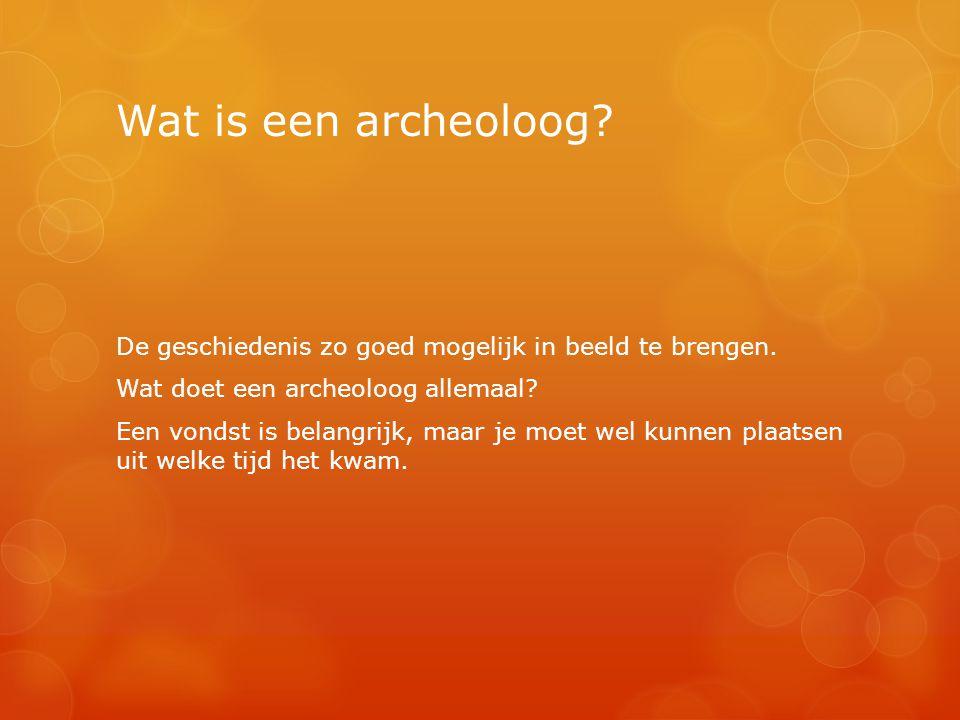 Wat is een archeoloog? De geschiedenis zo goed mogelijk in beeld te brengen. Wat doet een archeoloog allemaal? Een vondst is belangrijk, maar je moet