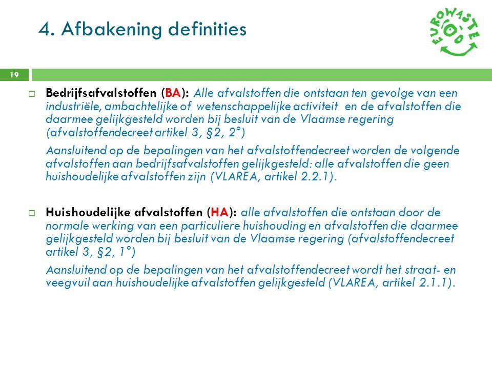 4. Afbakening definities 19  Bedrijfsafvalstoffen (BA): Alle afvalstoffen die ontstaan ten gevolge van een industriële, ambachtelijke of wetenschappe