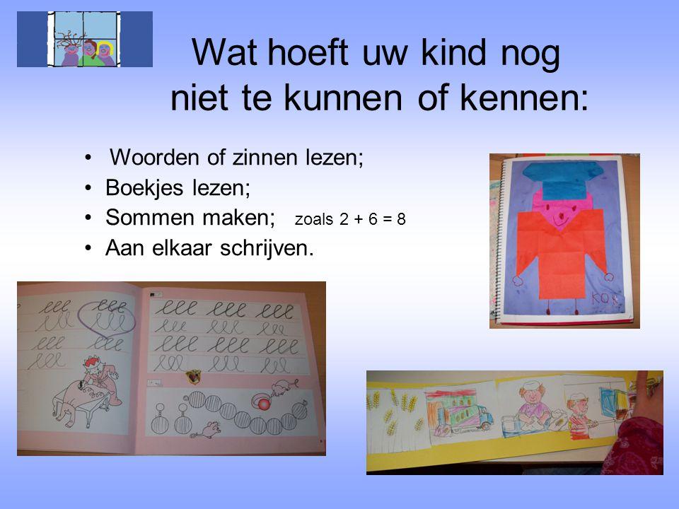 Wat hoeft uw kind nog niet te kunnen of kennen: •Woorden of zinnen lezen; •Boekjes lezen; •Sommen maken; zoals 2 + 6 = 8 •Aan elkaar schrijven.