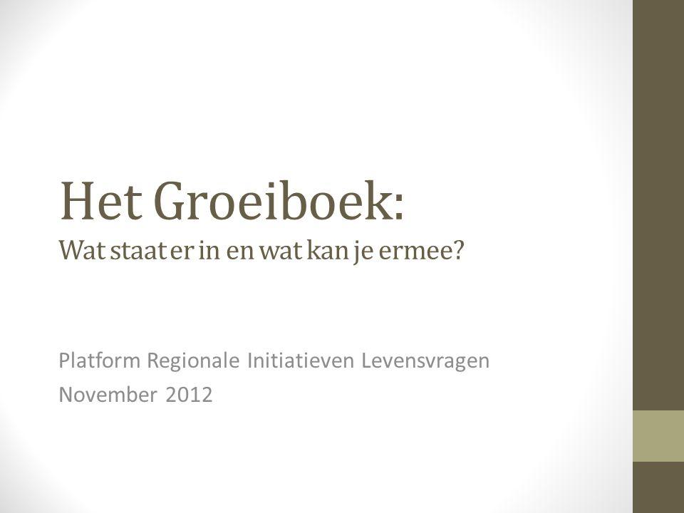 Het Groeiboek: Wat staat er in en wat kan je ermee? Platform Regionale Initiatieven Levensvragen November 2012