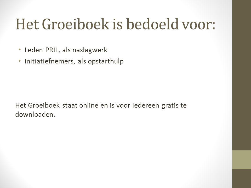Het Groeiboek is bedoeld voor: • Leden PRIL, als naslagwerk • Initiatiefnemers, als opstarthulp Het Groeiboek staat online en is voor iedereen gratis te downloaden.