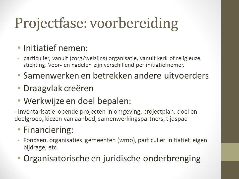 Projectfase: voorbereiding • Initiatief nemen: -particulier, vanuit (zorg/welzijns) organisatie, vanuit kerk of religieuze stichting. Voor- en nadelen