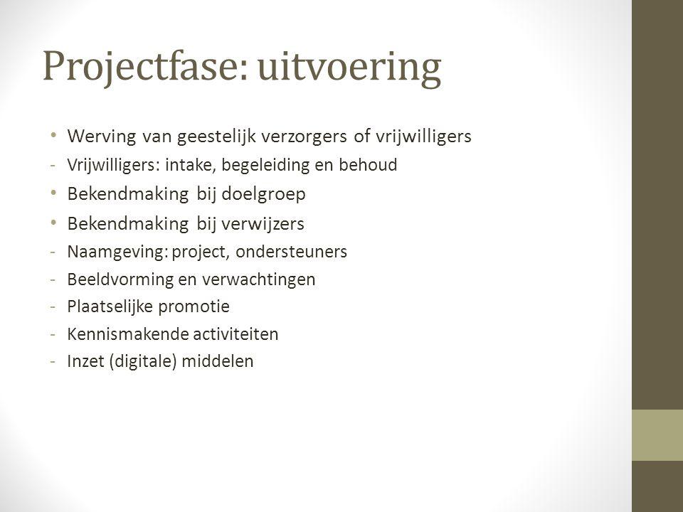 Projectfase: uitvoering • Werving van geestelijk verzorgers of vrijwilligers -Vrijwilligers: intake, begeleiding en behoud • Bekendmaking bij doelgroe