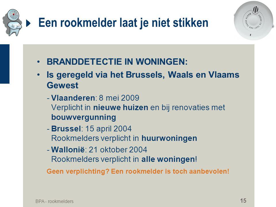 BPA - rookmelders 15 Een rookmelder laat je niet stikken •BRANDDETECTIE IN WONINGEN: •Is geregeld via het Brussels, Waals en Vlaams Gewest -Vlaanderen