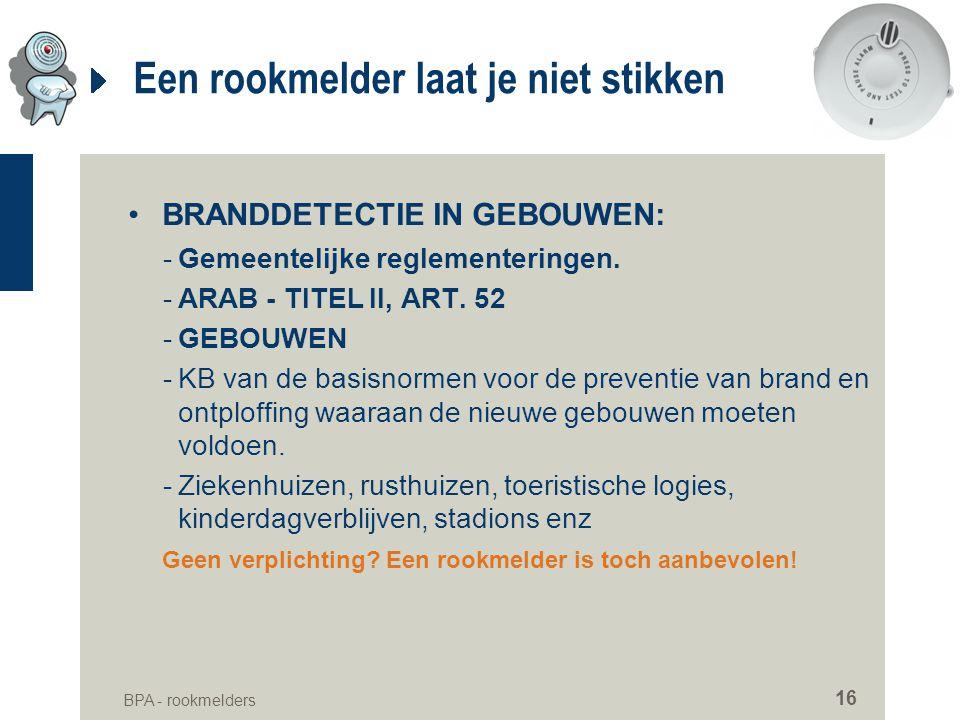 BPA - rookmelders 16 Een rookmelder laat je niet stikken •BRANDDETECTIE IN GEBOUWEN: -Gemeentelijke reglementeringen. -ARAB - TITEL II, ART. 52 -GEBOU