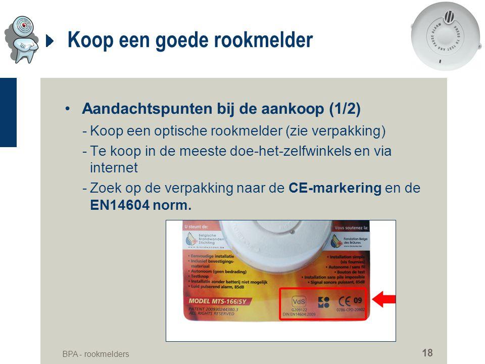 BPA - rookmelders 18 Koop een goede rookmelder •Aandachtspunten bij de aankoop (1/2) -Koop een optische rookmelder (zie verpakking) -Te koop in de mee