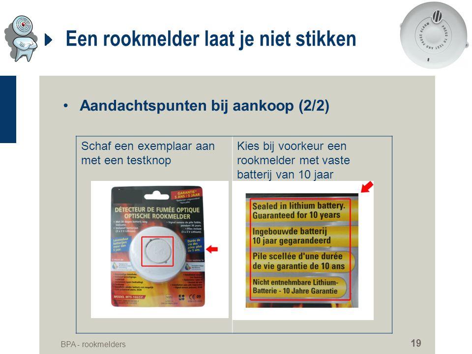 BPA - rookmelders 19 Een rookmelder laat je niet stikken •Aandachtspunten bij aankoop (2/2) Schaf een exemplaar aan met een testknop Kies bij voorkeur