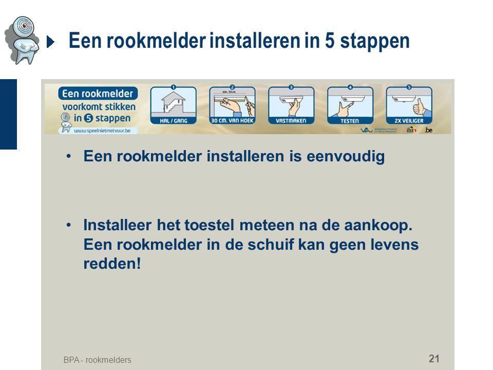 BPA - rookmelders 21 Een rookmelder installeren in 5 stappen •Een rookmelder installeren is eenvoudig •Installeer het toestel meteen na de aankoop. Ee