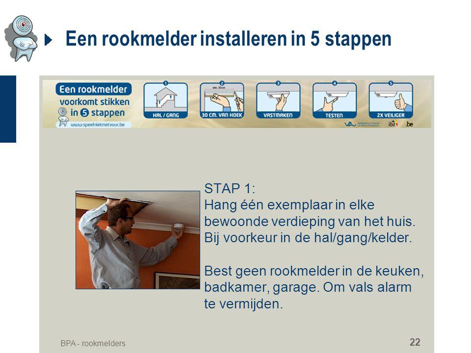 BPA - rookmelders 22 Een rookmelder installeren in 5 stappen STAP 1: Hang één exemplaar in elke bewoonde verdieping van het huis. Bij voorkeur in de h