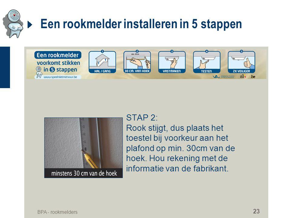 BPA - rookmelders 23 Een rookmelder installeren in 5 stappen STAP 2: Rook stijgt, dus plaats het toestel bij voorkeur aan het plafond op min. 30cm van