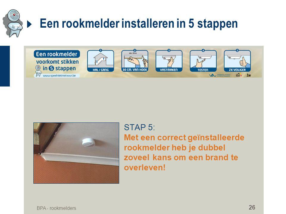 BPA - rookmelders 26 Een rookmelder installeren in 5 stappen STAP 5: Met een correct geïnstalleerde rookmelder heb je dubbel zoveelkans om een brand t
