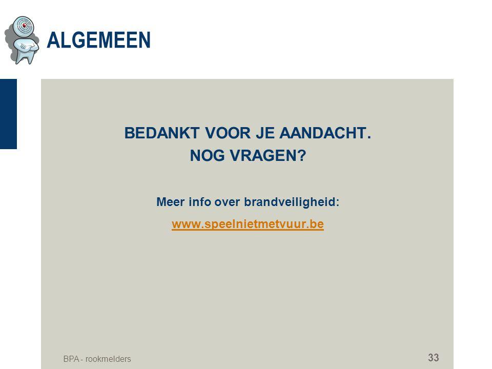 BPA - rookmelders 33 ALGEMEEN BEDANKT VOOR JE AANDACHT. NOG VRAGEN? Meer info over brandveiligheid: www.speelnietmetvuur.be