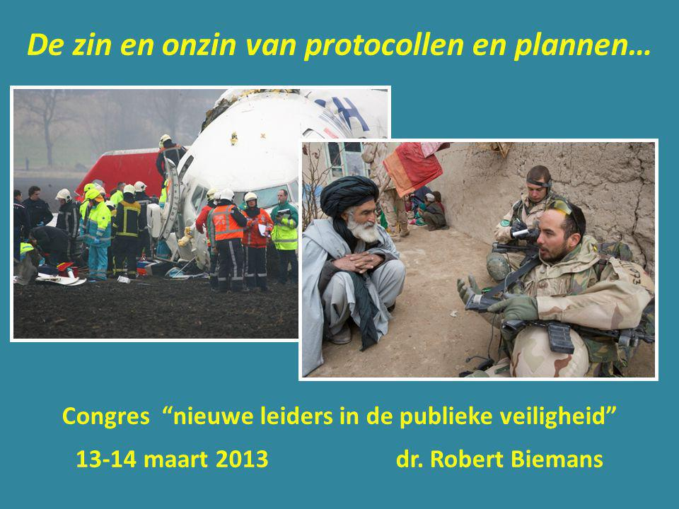 """De zin en onzin van protocollen en plannen… Congres """"nieuwe leiders in de publieke veiligheid"""" 13-14 maart 2013 dr. Robert Biemans"""