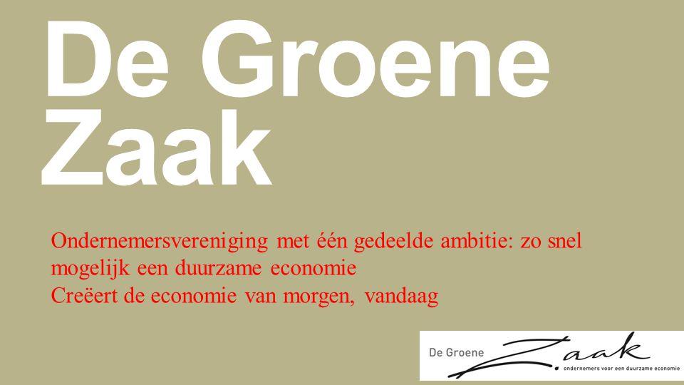 De Groene Zaak Ondernemersvereniging met één gedeelde ambitie: zo snel mogelijk een duurzame economie Creëert de economie van morgen, vandaag