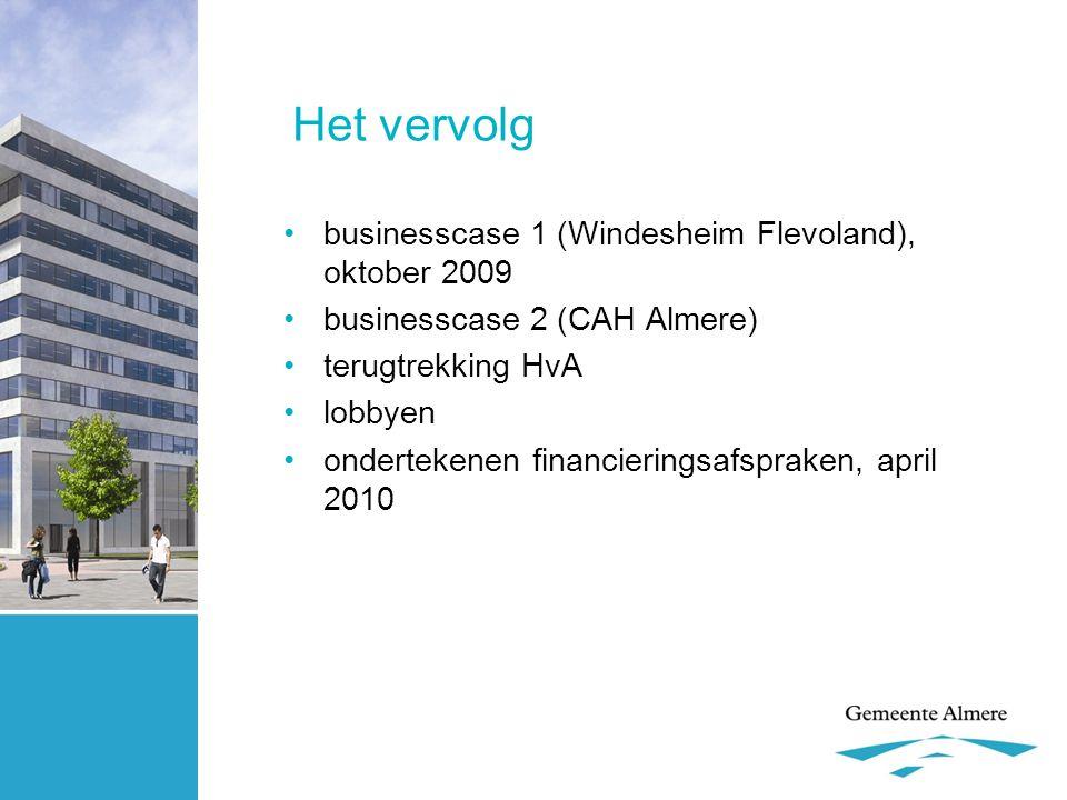 Het vervolg •businesscase 1 (Windesheim Flevoland), oktober 2009 •businesscase 2 (CAH Almere) •terugtrekking HvA •lobbyen •ondertekenen financieringsa