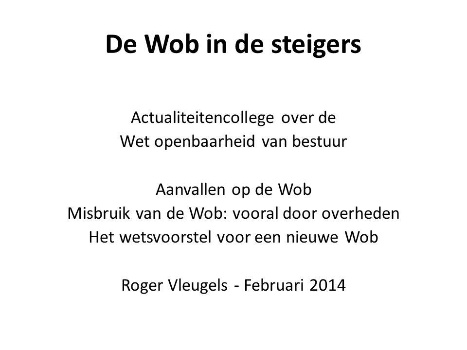 De Wob in de steigers Actualiteitencollege over de Wet openbaarheid van bestuur Aanvallen op de Wob Misbruik van de Wob: vooral door overheden Het wetsvoorstel voor een nieuwe Wob Roger Vleugels - Februari 2014