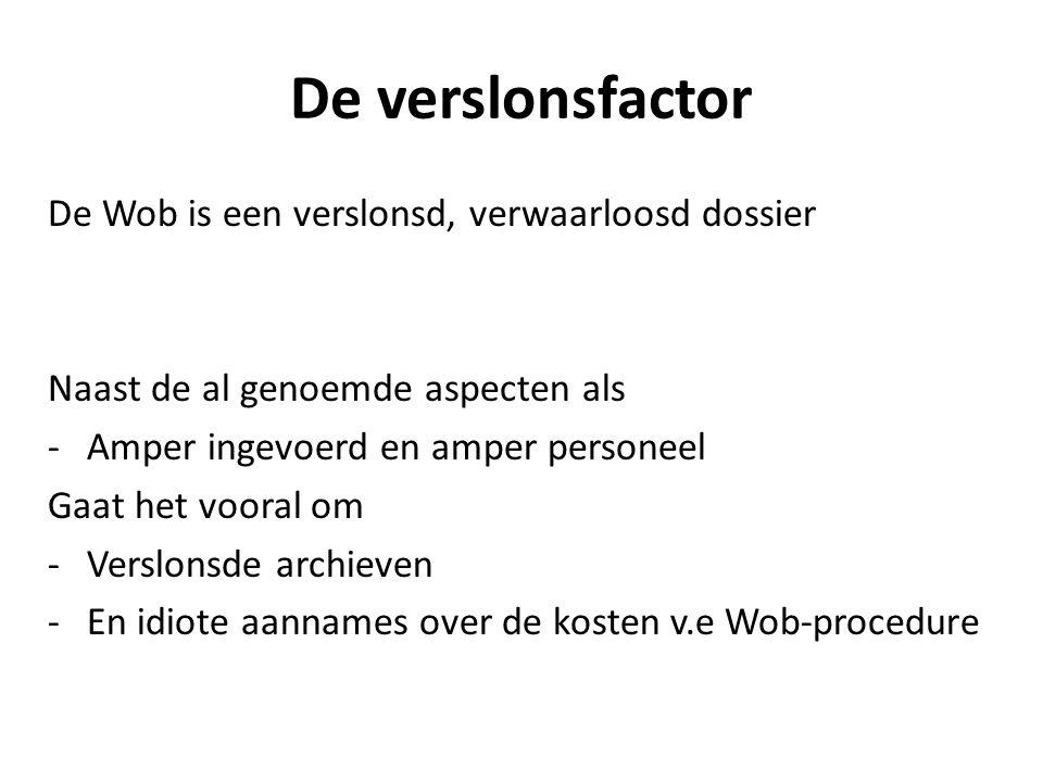 De verslonsfactor De Wob is een verslonsd, verwaarloosd dossier Naast de al genoemde aspecten als -Amper ingevoerd en amper personeel Gaat het vooral om -Verslonsde archieven -En idiote aannames over de kosten v.e Wob-procedure