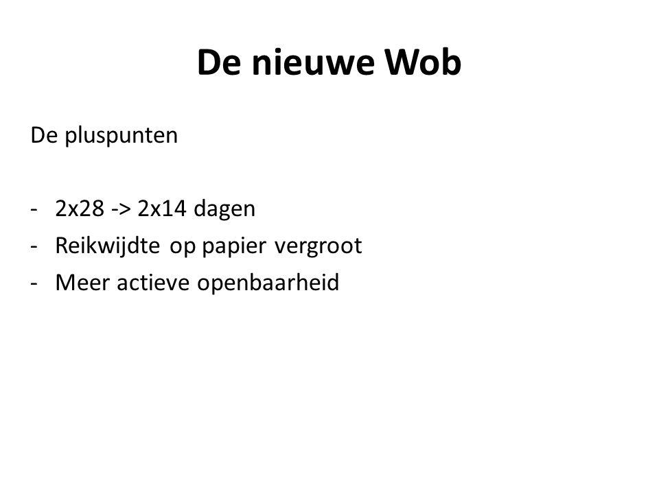 De nieuwe Wob De pluspunten -2x28 -> 2x14 dagen -Reikwijdte op papier vergroot -Meer actieve openbaarheid