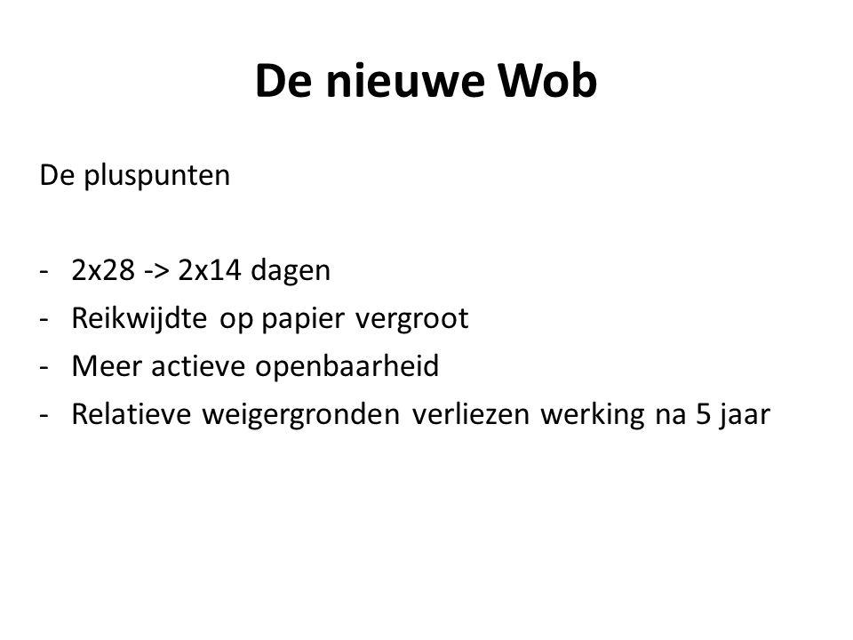 De nieuwe Wob De pluspunten -2x28 -> 2x14 dagen -Reikwijdte op papier vergroot -Meer actieve openbaarheid -Relatieve weigergronden verliezen werking na 5 jaar