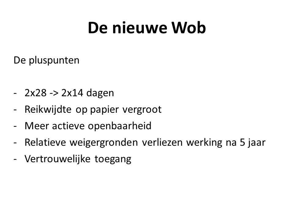 De nieuwe Wob De pluspunten -2x28 -> 2x14 dagen -Reikwijdte op papier vergroot -Meer actieve openbaarheid -Relatieve weigergronden verliezen werking na 5 jaar -Vertrouwelijke toegang