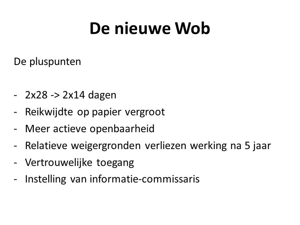 De nieuwe Wob De pluspunten -2x28 -> 2x14 dagen -Reikwijdte op papier vergroot -Meer actieve openbaarheid -Relatieve weigergronden verliezen werking na 5 jaar -Vertrouwelijke toegang -Instelling van informatie-commissaris