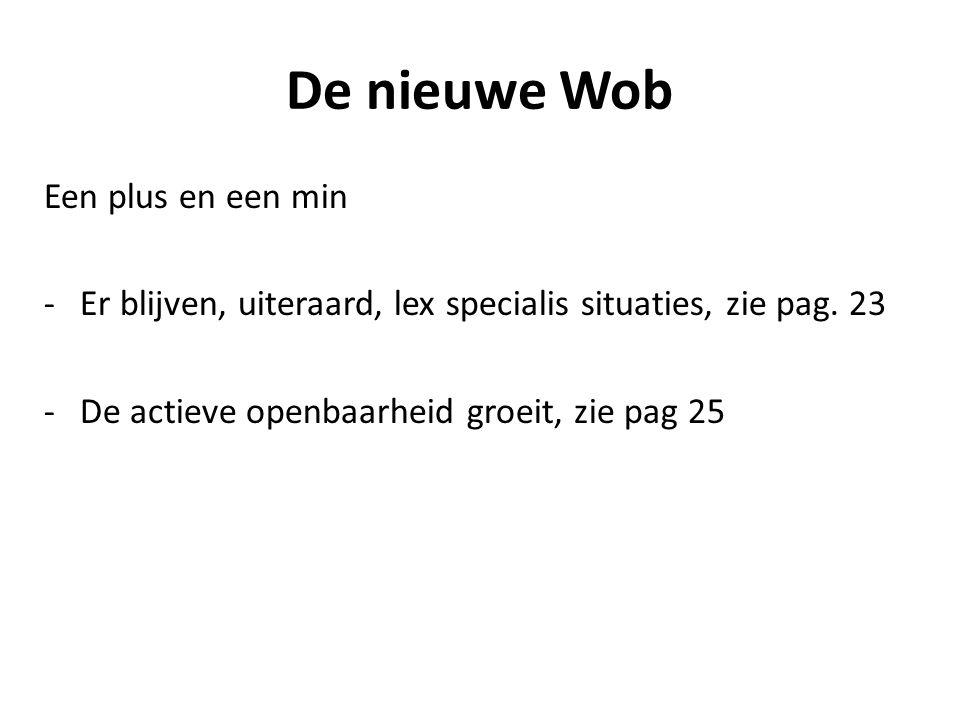 De nieuwe Wob Een plus en een min -Er blijven, uiteraard, lex specialis situaties, zie pag. 23 -De actieve openbaarheid groeit, zie pag 25