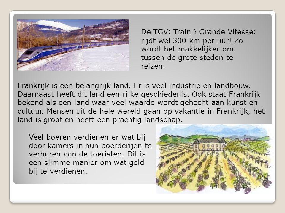 De TGV: Train à Grande Vitesse: rijdt wel 300 km per uur! Zo wordt het makkelijker om tussen de grote steden te reizen. Frankrijk is een belangrijk la