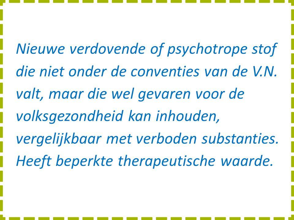 Nieuwe verdovende of psychotrope stof die niet onder de conventies van de V.N. valt, maar die wel gevaren voor de volksgezondheid kan inhouden, vergel