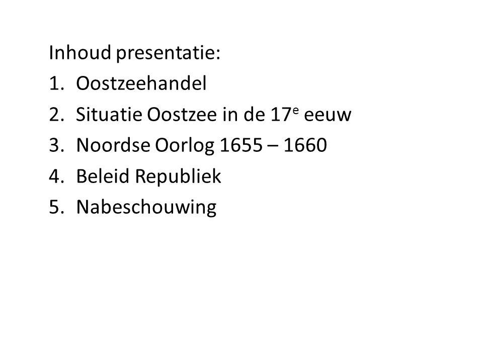 Inhoud presentatie: 1.Oostzeehandel 2.Situatie Oostzee in de 17 e eeuw 3.Noordse Oorlog 1655 – 1660 4.Beleid Republiek 5.Nabeschouwing